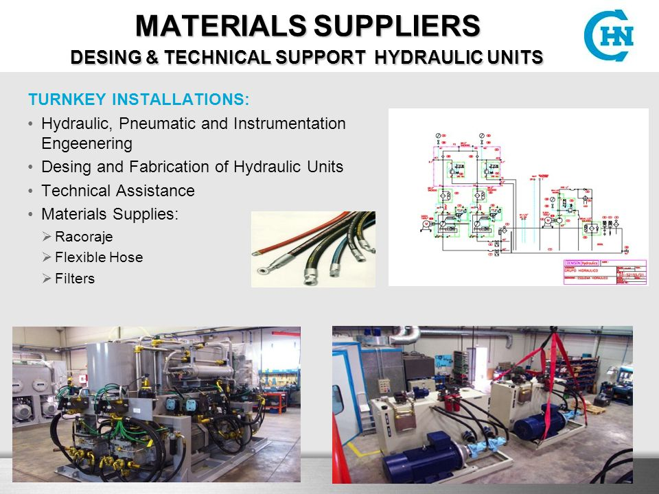 MATERIALS SUPPLIERS DESING & TECHNICAL SUPPORT HYDRAULIC UNITS MATERIALS SUPPLIERS DESING & TECHNICAL SUPPORT HYDRAULIC UNITS TURNKEY INSTALLATIONS: Hydraulic, Pneumatic and Instrumentation Engeenering Desing and Fabrication of Hydraulic Units Technical Assistance Materials Supplies:  Racoraje  Flexible Hose  Filters
