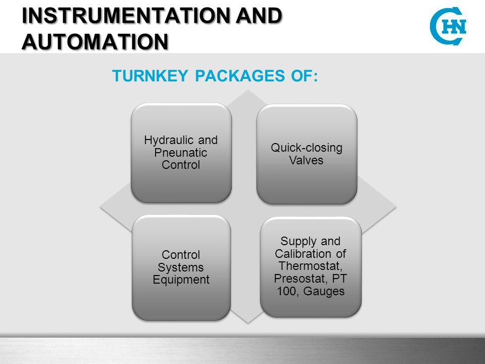 INSTRUMENTATION AND AUTOMATION Hydraulic and Pneunatic Control Quick-closing Valves Control Systems Equipment Supply and Calibration of Thermostat, Presostat, PT 100, Gauges TURNKEY PACKAGES OF: