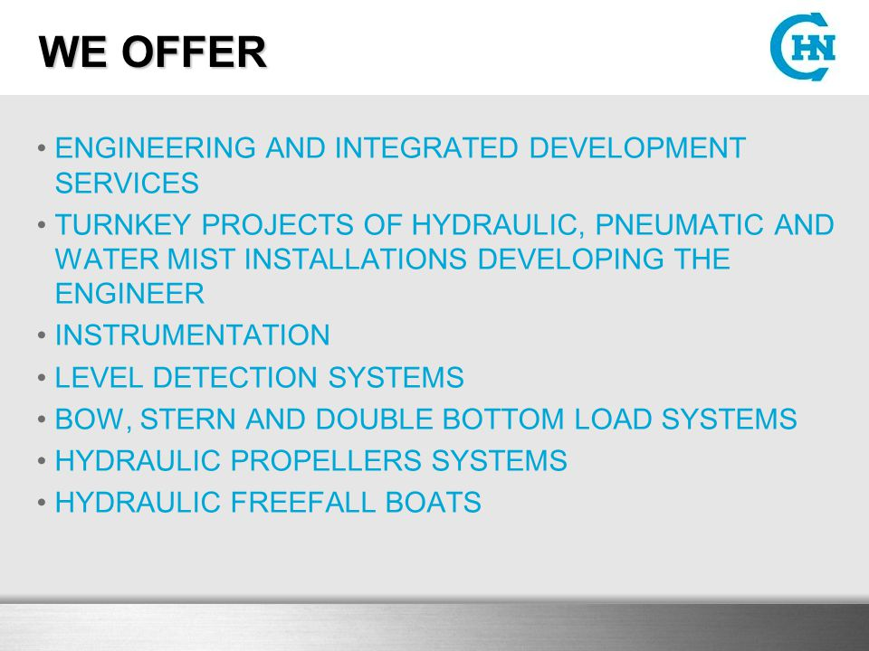WE OFFER ENGINEERING AND INTEGRATED DEVELOPMENT SERVICES TURNKEY PROJECTS OF HYDRAULIC, PNEUMATIC AND WATER MIST INSTALLATIONS DEVELOPING THE ENGINEER INSTRUMENTATION LEVEL DETECTION SYSTEMS BOW, STERN AND DOUBLE BOTTOM LOAD SYSTEMS HYDRAULIC PROPELLERS SYSTEMS HYDRAULIC FREEFALL BOATS