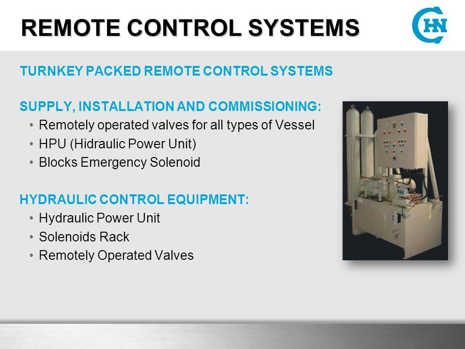 REMOTE CONTROL SYSTEMS TURNKEY PACKED REMOTE CONTROL SYSTEMS SUPPLY, INSTALLATION AND COMMISSIONING: Remotely operated valves for all types of Vessel HPU (Hidraulic Power Unit) Blocks Emergency Solenoid HYDRAULIC CONTROL EQUIPMENT: Hydraulic Power Unit Solenoids Rack Remotely Operated Valves