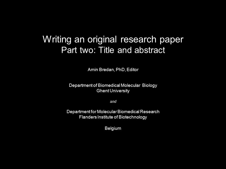 Writing an original research paper Part two: Title and abstract Amin Bredan, PhD, Editor Department of Biomedical Molecular Biology Ghent University and Department for Molecular Biomedical Research Flanders Institute of Biotechnology Belgium