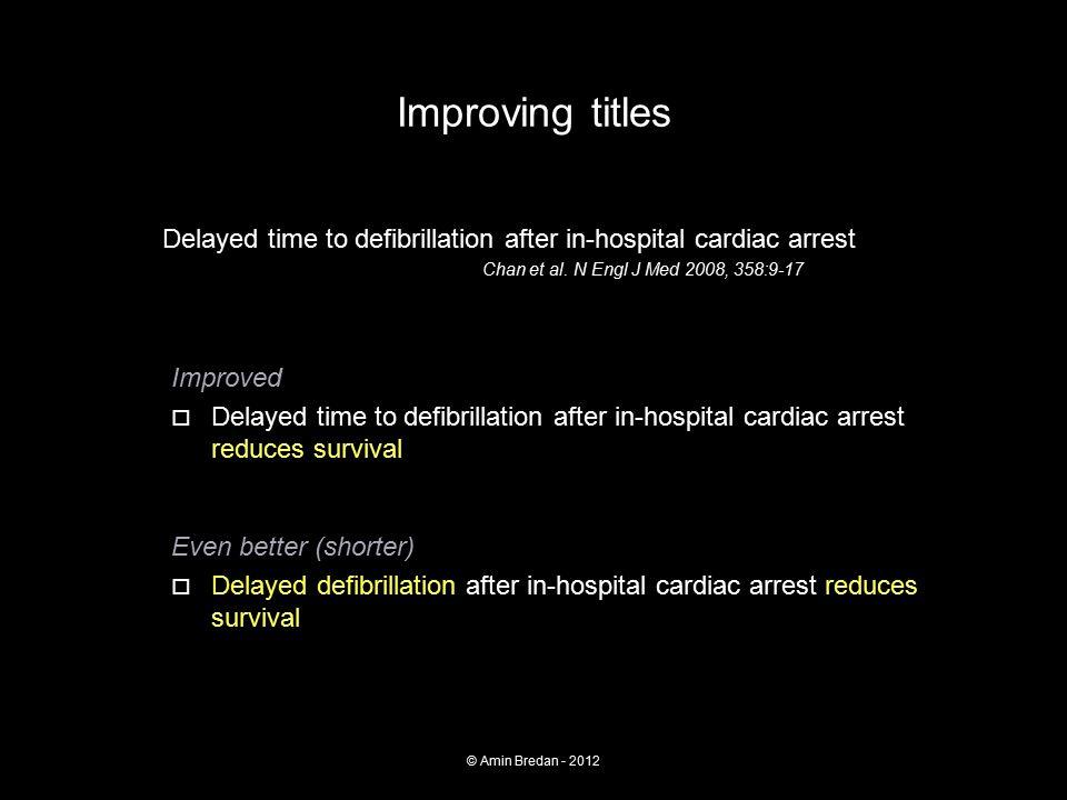 Improving titles Delayed time to defibrillation after in-hospital cardiac arrest Chan et al. N Engl J Med 2008, 358:9-17 Improved  Delayed time to de