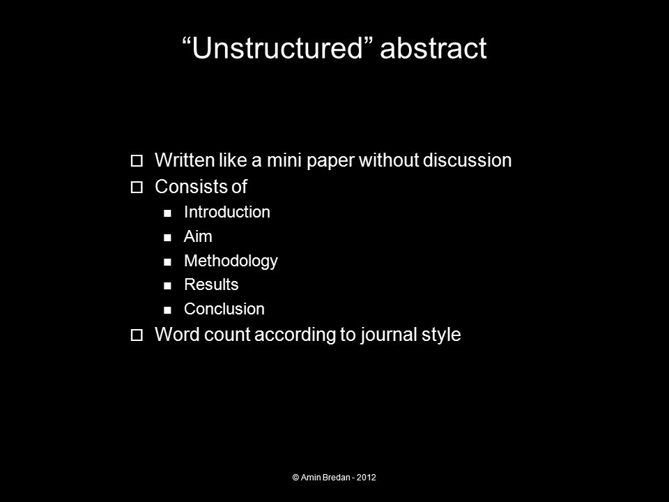 Unstructured abstract  Written like a mini paper without discussion  Consists of Introduction Aim Methodology Results Conclusion  Word count according to journal style © Amin Bredan - 2012