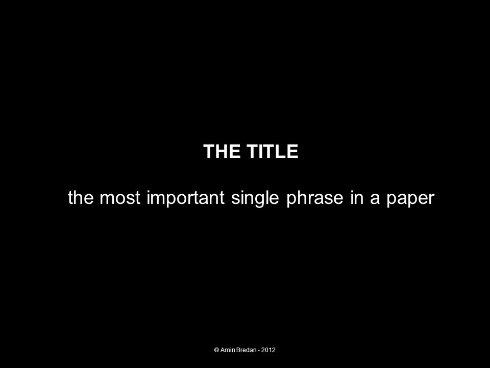 THE TITLE the most important single phrase in a paper © Amin Bredan - 2012