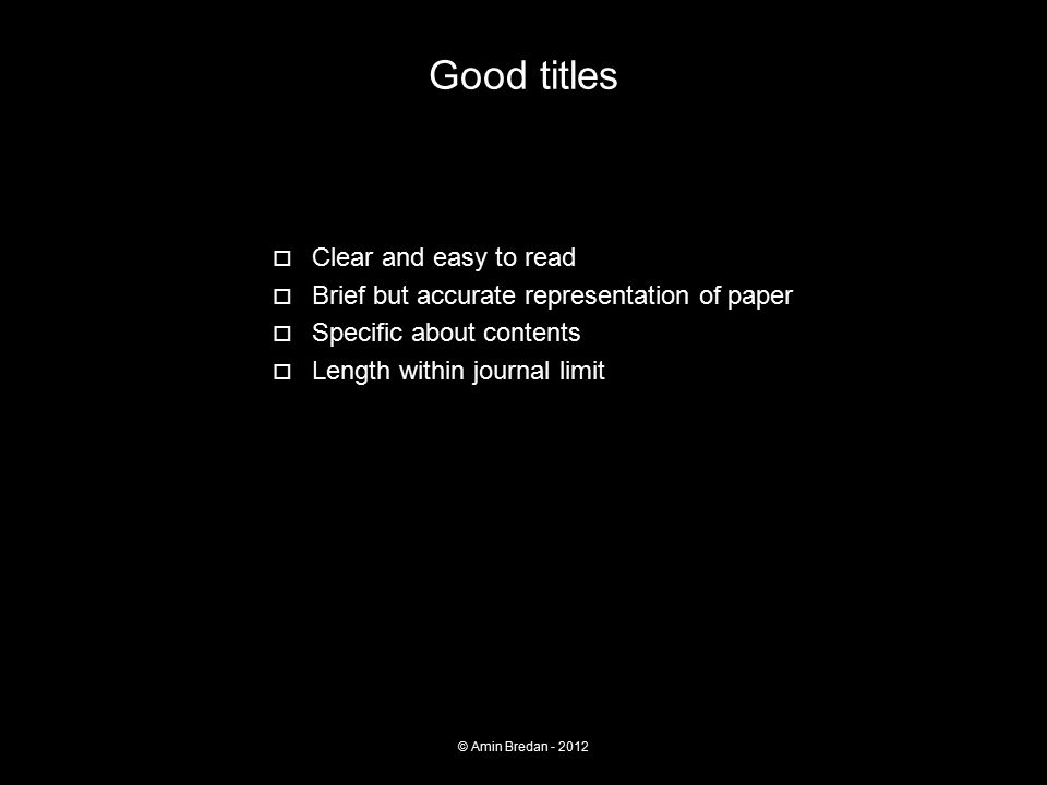 Good titles  Clear and easy to read  Brief but accurate representation of paper  Specific about contents  Length within journal limit © Amin Bredan - 2012