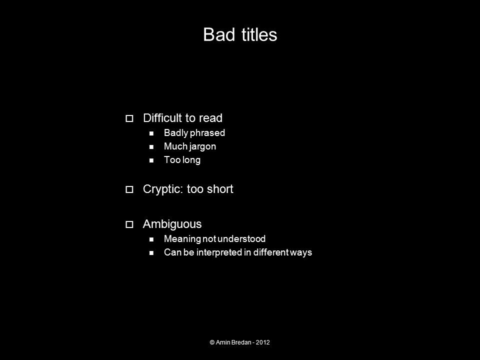 Bad titles  Difficult to read Badly phrased Much jargon Too long  Cryptic: too short  Ambiguous Meaning not understood Can be interpreted in different ways © Amin Bredan - 2012