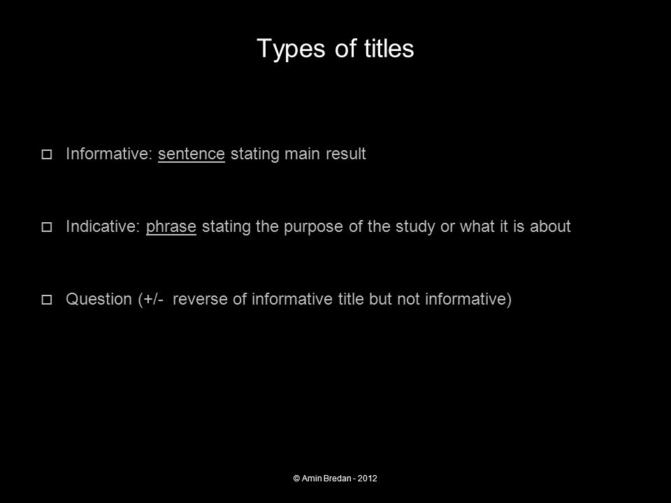 Types of titles  Informative: sentence stating main result Caspase-14 protects against epidermal UVB photo damage and water loss  Indicative: phrase stating the purpose of the study or what it is about Effect of radar electromagnetic fields on migrating birds  Question (+/- reverse of informative title but not informative) Should we inhibit type I IFNs in sepsis.