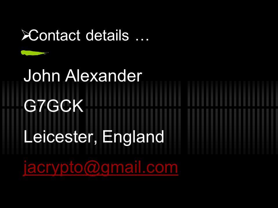  Contact details … John Alexander G7GCK Leicester, England jacrypto@gmail.com