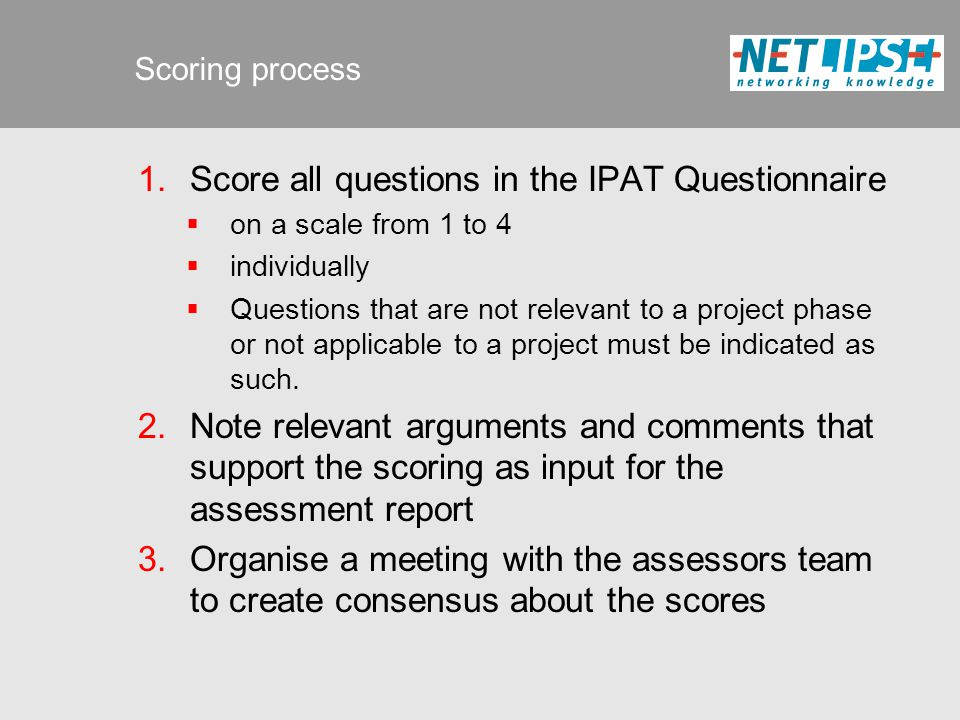 Scoring process  Score all questions in the IPAT Questionnaire  on a scale from 1 to 4  individually  Questions that are not relevant to a project phase or not applicable to a project must be indicated as such.