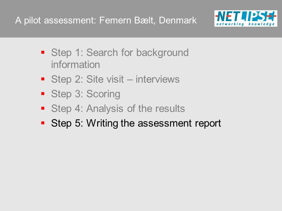A pilot assessment: Femern Bælt, Denmark  Step 1: Search for background information  Step 2: Site visit – interviews  Step 3: Scoring  Step 4: Analysis of the results  Step 5: Writing the assessment report