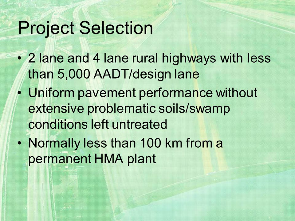 Project Selection 2 lane and 4 lane rural highways with less than 5,000 AADT/design lane Uniform pavement performance without extensive problematic soils/swamp conditions left untreated Normally less than 100 km from a permanent HMA plant