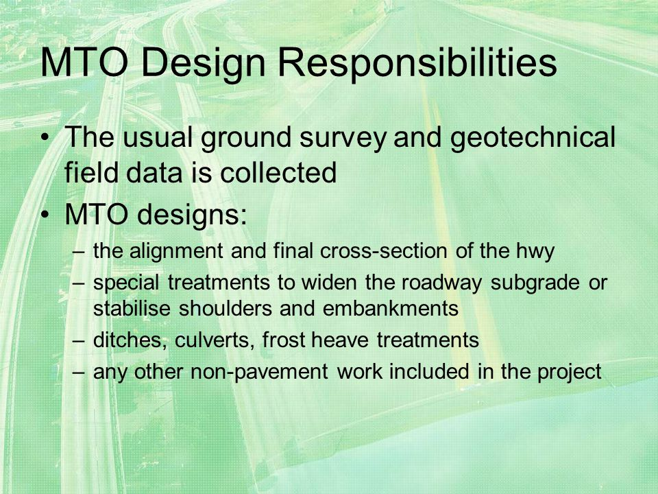 MTO Design Responsibilities The usual ground survey and geotechnical field data is collected MTO designs: –the alignment and final cross-section of the hwy –special treatments to widen the roadway subgrade or stabilise shoulders and embankments –ditches, culverts, frost heave treatments –any other non-pavement work included in the project