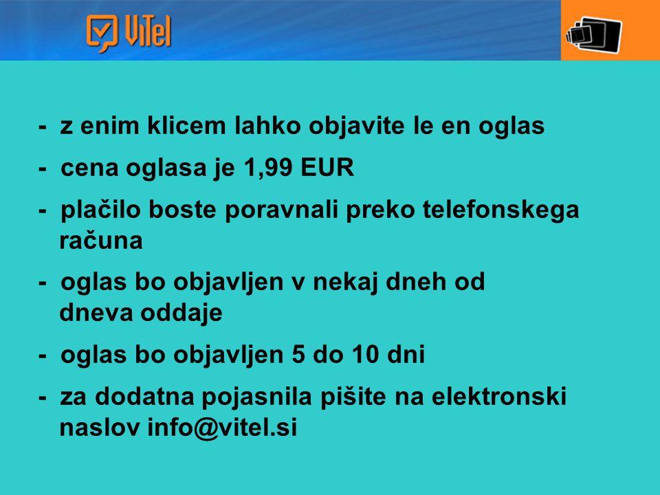 - z enim klicem lahko objavite le en oglas - cena oglasa je 1,99 EUR - plačilo boste poravnali preko telefonskega računa - oglas bo objavljen v nekaj dneh od dneva oddaje - oglas bo objavljen 5 do 10 dni - za dodatna pojasnila pišite na elektronski naslov info@vitel.si