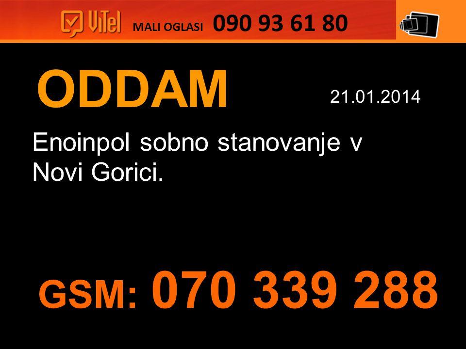 ODDAM Enoinpol sobno stanovanje v Novi Gorici. MALI OGLASI 090 93 61 80 21.01.2014 GSM: 070 339 288