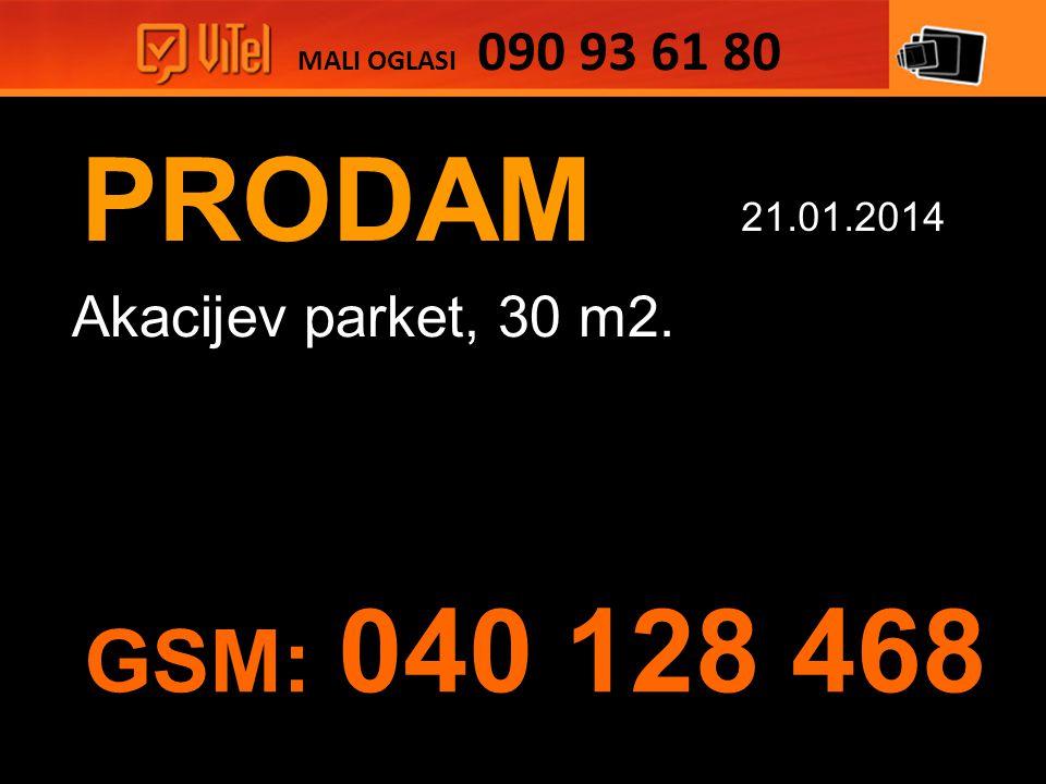 PRODAM Akacijev parket, 30 m2. MALI OGLASI 090 93 61 80 21.01.2014 GSM: 040 128 468