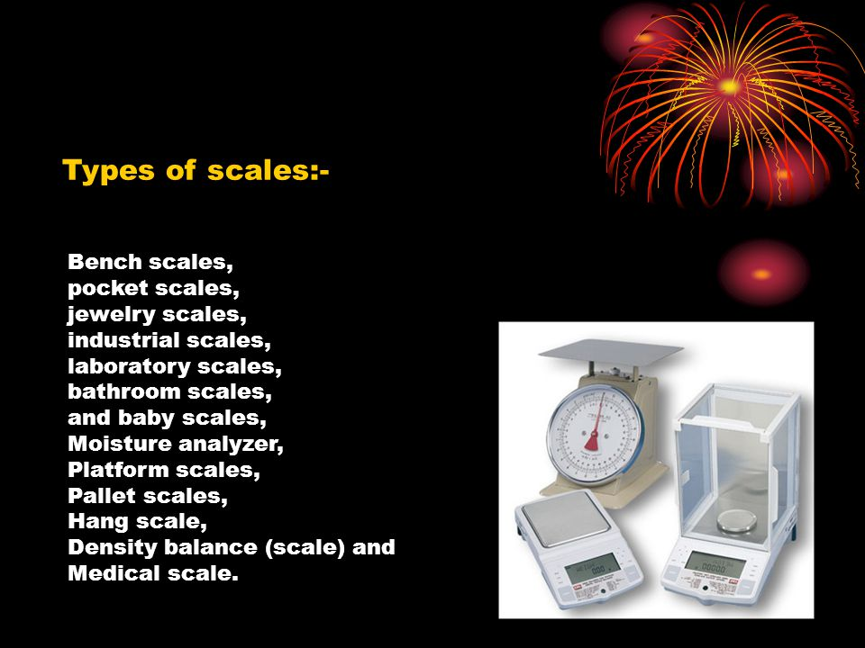Types of scales:- Bench scales, pocket scales, jewelry scales, industrial scales, laboratory scales, bathroom scales, and baby scales, Moisture analyz