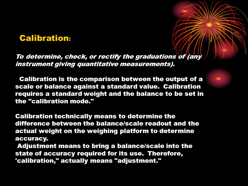To determine, check, or rectify the graduations of (any instrument giving quantitative measurements). Calibration is the comparison between the output