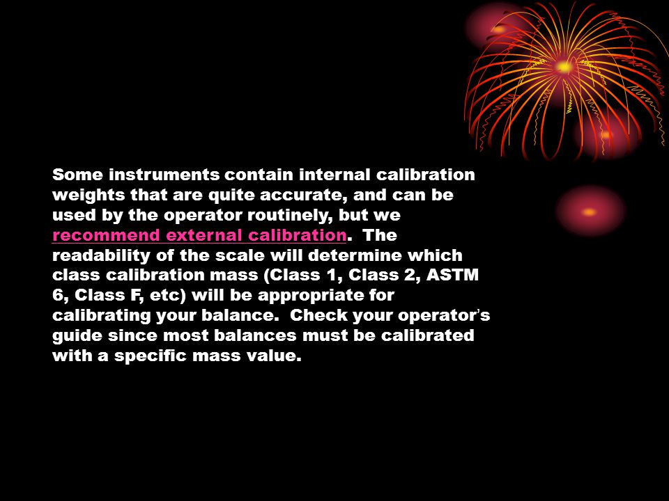 Some instruments contain internal calibration weights that are quite accurate, and can be used by the operator routinely, but we recommend external ca