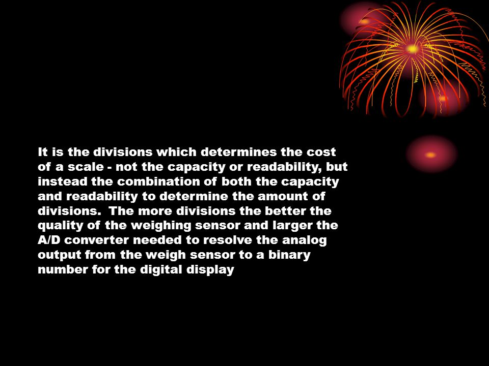 It is the divisions which determines the cost of a scale - not the capacity or readability, but instead the combination of both the capacity and reada
