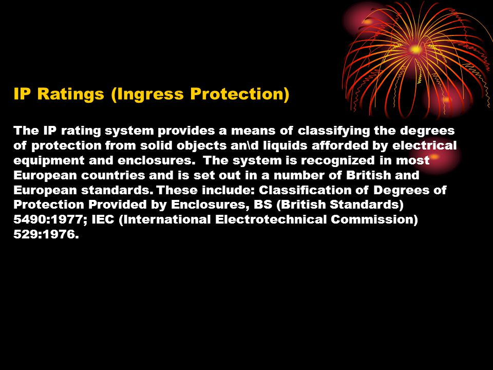 IP Ratings (Ingress Protection) The IP rating system provides a means of classifying the degrees of protection from solid objects an\d liquids afforde