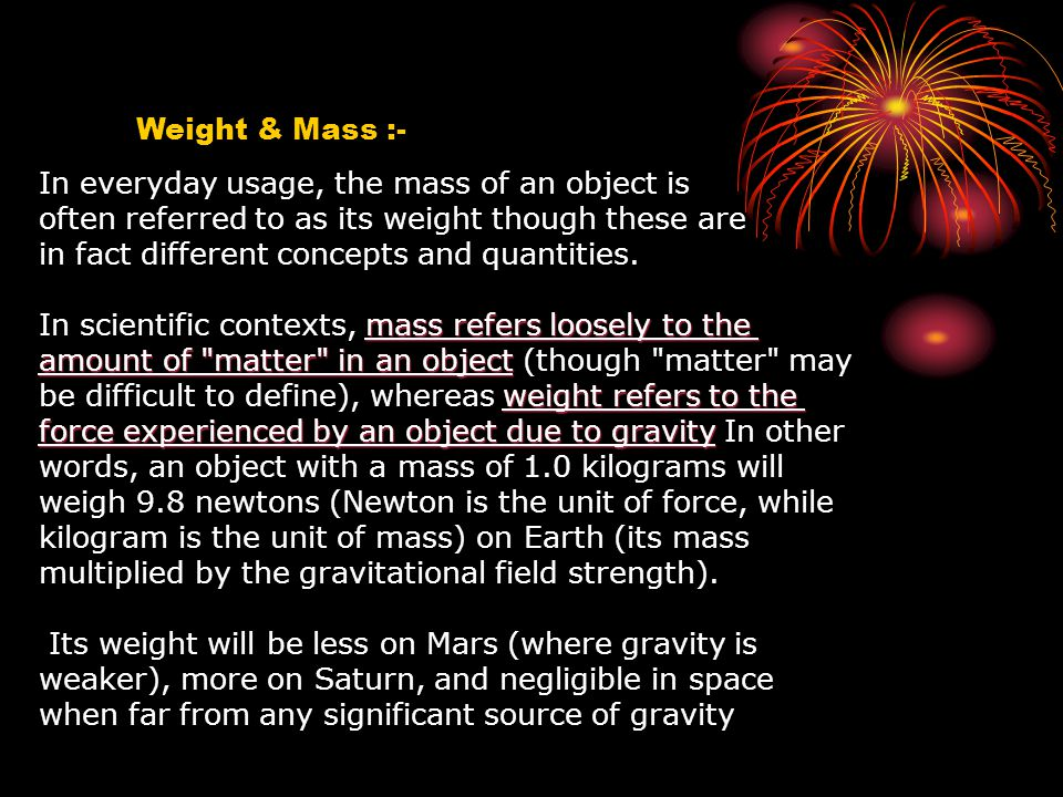Weight & Mass :- In everyday usage, the mass of an object is often referred to as its weight though these are in fact different concepts and quantitie