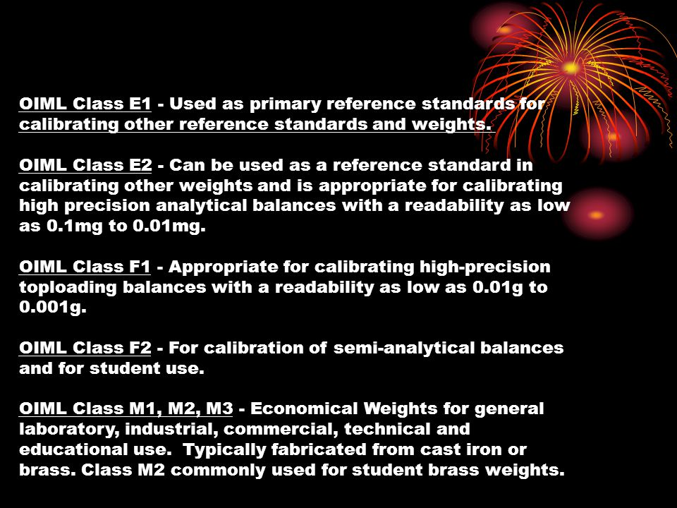 OIML Class E1 - Used as primary reference standards for calibrating other reference standards and weights. OIML Class E2 - Can be used as a reference