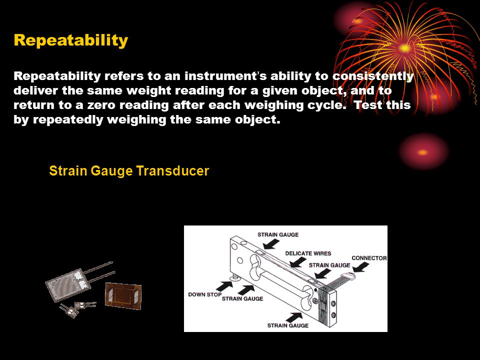 Repeatability Repeatability refers to an instrument ' s ability to consistently deliver the same weight reading for a given object, and to return to a