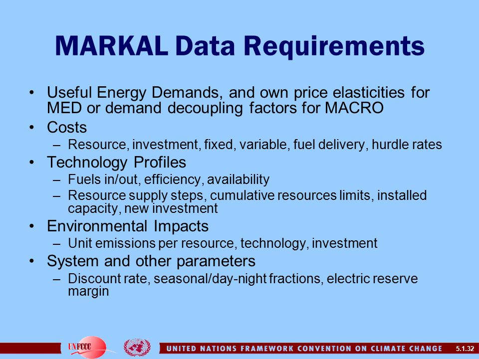 5.1.32 MARKAL Data Requirements Useful Energy Demands, and own price elasticities for MED or demand decoupling factors for MACRO Costs –Resource, investment, fixed, variable, fuel delivery, hurdle rates Technology Profiles –Fuels in/out, efficiency, availability –Resource supply steps, cumulative resources limits, installed capacity, new investment Environmental Impacts –Unit emissions per resource, technology, investment System and other parameters –Discount rate, seasonal/day-night fractions, electric reserve margin