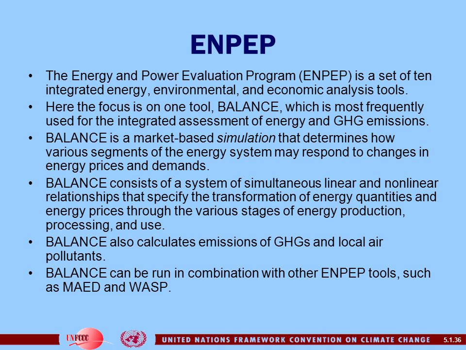 5.1.36 ENPEP The Energy and Power Evaluation Program (ENPEP) is a set of ten integrated energy, environmental, and economic analysis tools.