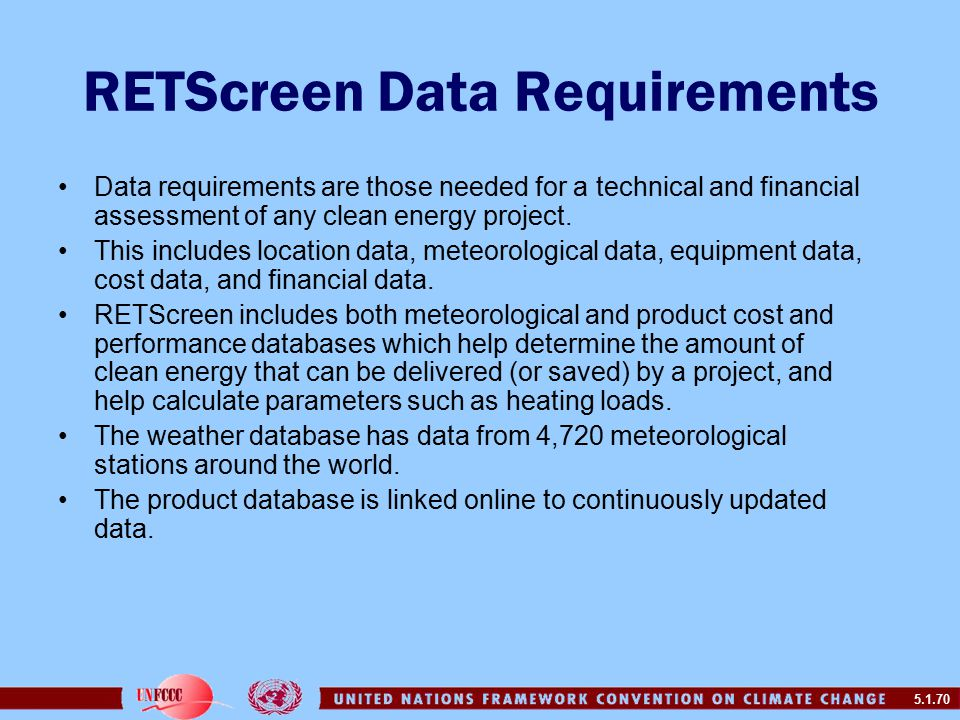 5.1.70 RETScreen Data Requirements Data requirements are those needed for a technical and financial assessment of any clean energy project.