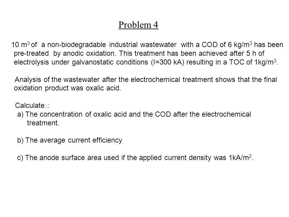 Problem 4 10 m 3 of a non-biodegradable industrial wastewater with a COD of 6 kg/m 3 has been pre-treated by anodic oxidation.