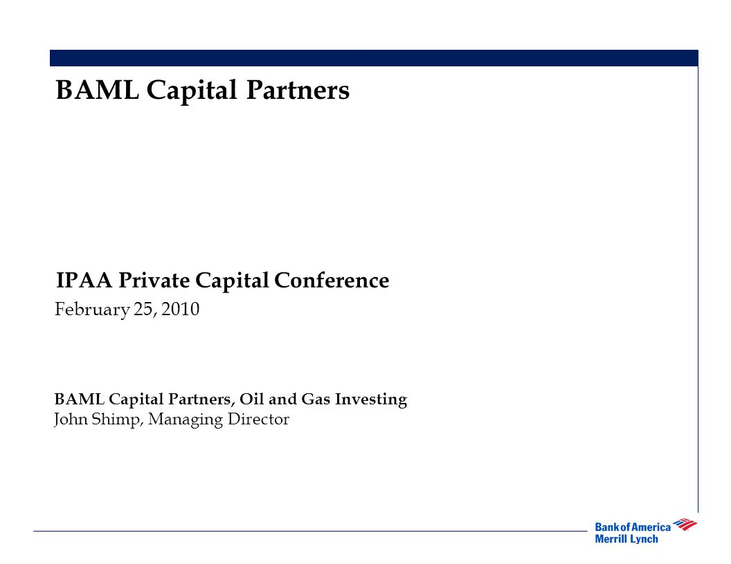 1 IPAA Private Capital Conference February 25, 2010 BAML Capital Partners BAML Capital Partners, Oil and Gas Investing John Shimp, Managing Director