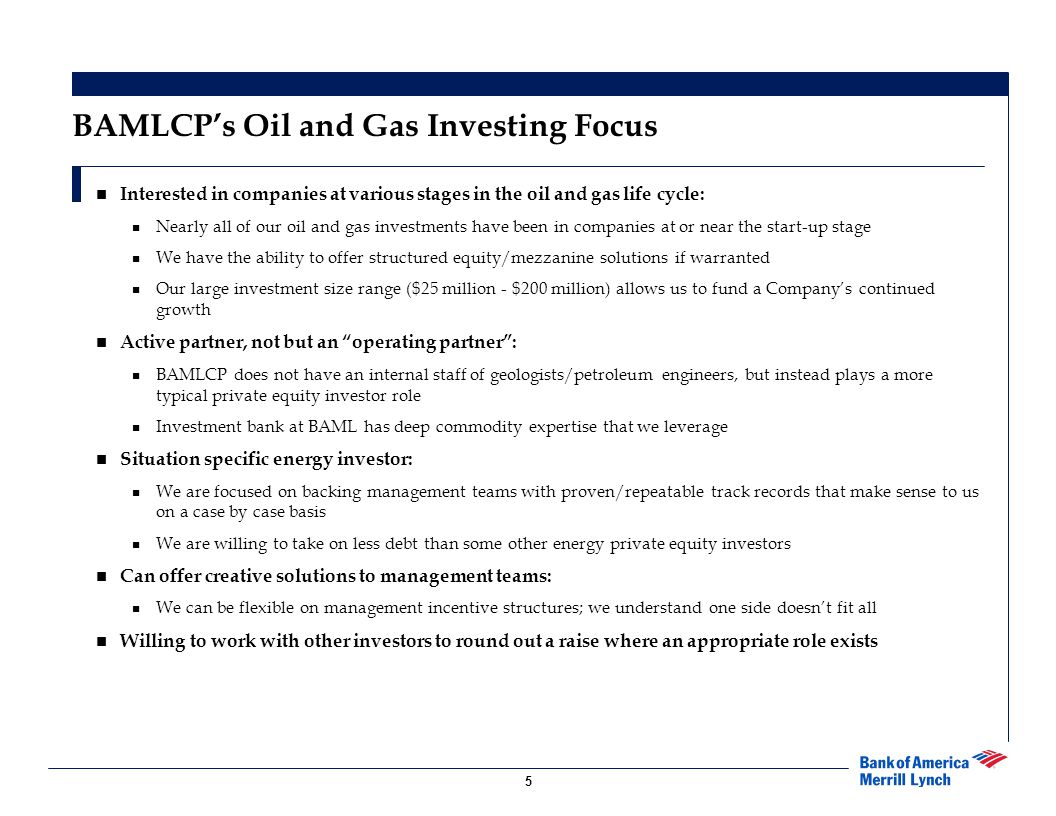 5 BAMLCP's Oil and Gas Investing Focus Interested in companies at various stages in the oil and gas life cycle: Nearly all of our oil and gas investments have been in companies at or near the start-up stage We have the ability to offer structured equity/mezzanine solutions if warranted Our large investment size range ($25 million - $200 million) allows us to fund a Company's continued growth Active partner, not but an operating partner : BAMLCP does not have an internal staff of geologists/petroleum engineers, but instead plays a more typical private equity investor role Investment bank at BAML has deep commodity expertise that we leverage Situation specific energy investor: We are focused on backing management teams with proven/repeatable track records that make sense to us on a case by case basis We are willing to take on less debt than some other energy private equity investors Can offer creative solutions to management teams: We can be flexible on management incentive structures; we understand one side doesn't fit all Willing to work with other investors to round out a raise where an appropriate role exists