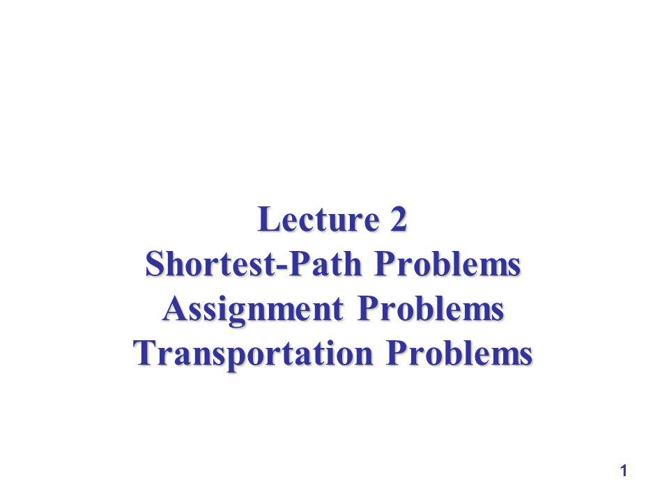 1 Lecture 2 Shortest-Path Problems Assignment Problems Transportation Problems