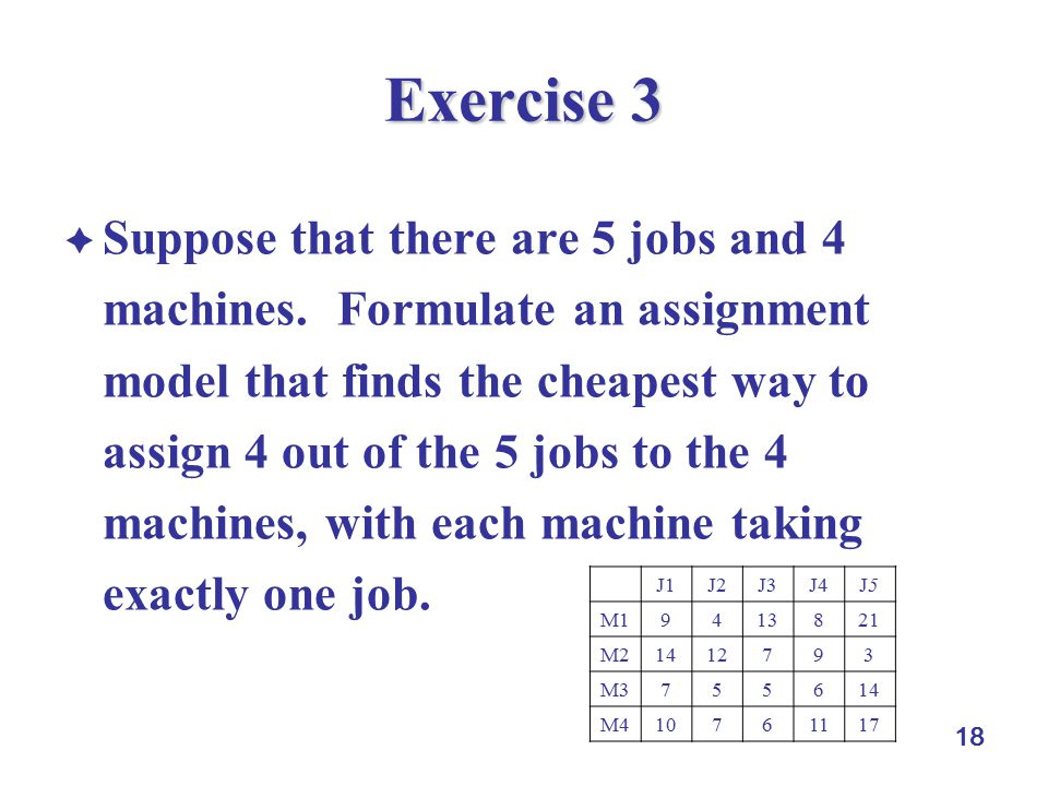 18 Exercise 3  Suppose that there are 5 jobs and 4 machines. Formulate an assignment model that finds the cheapest way to assign 4 out of the 5 jobs
