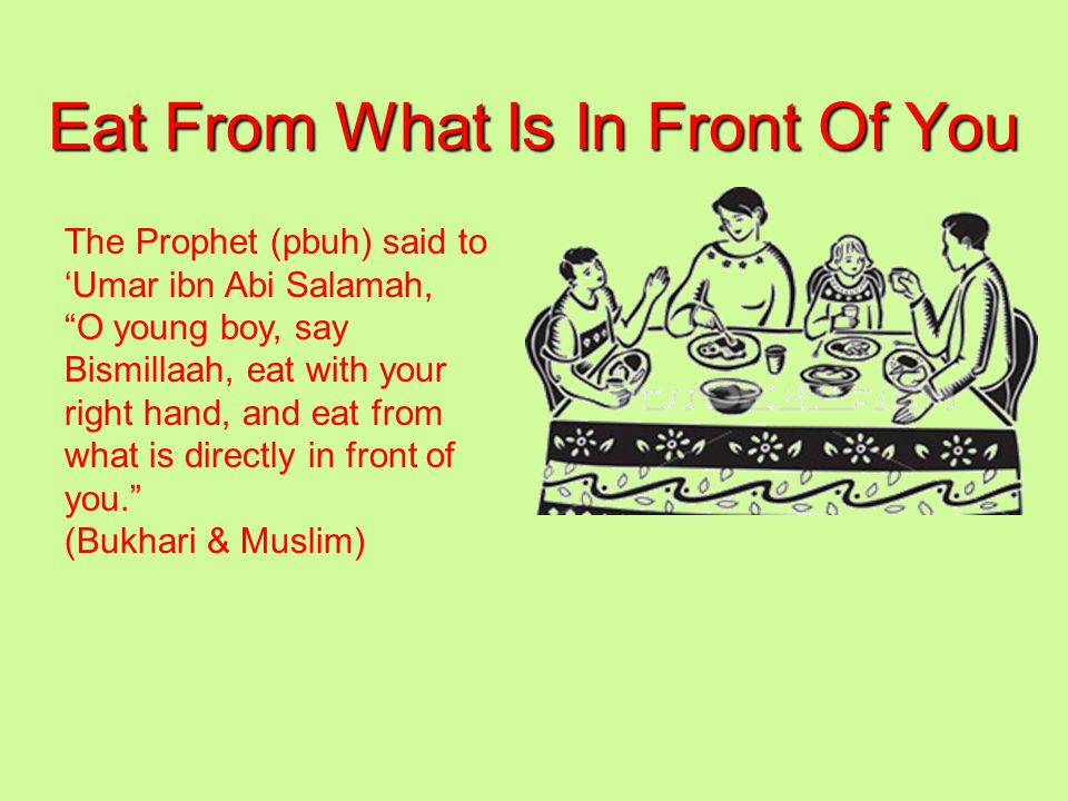 Eat From What Is In Front Of You The Prophet (pbuh) said to 'Umar ibn Abi Salamah, O young boy, say Bismillaah, eat with your right hand, and eat from what is directly in front of you. (Bukhari & Muslim)