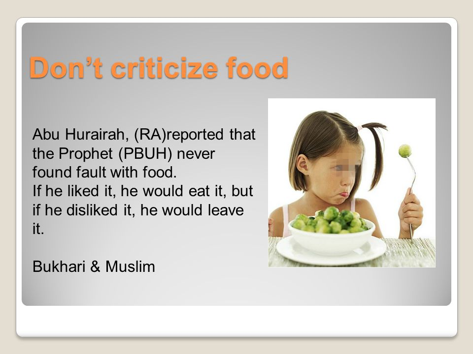 Don't criticize food Abu Hurairah, (RA)reported that the Prophet (PBUH) never found fault with food.