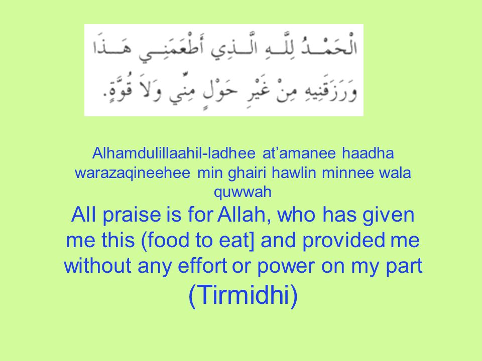 Alhamdulillaahil-ladhee at'amanee haadha warazaqineehee min ghairi hawlin minnee wala quwwah AlI praise is for Allah, who has given me this (food to eat] and provided me without any effort or power on my part (Tirmidhi)