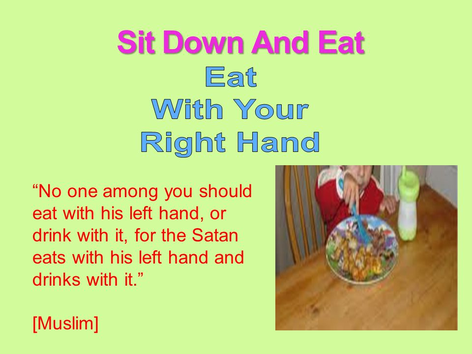 Using the three fingers Ka'ab bin Malik (ra) reported: I saw the messenger (pbuh) eating with three fingers (i.e., the thumb, the index finger and the middle finger) and licking them after having finished the food.