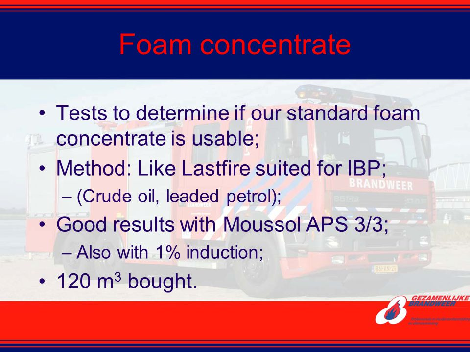 Foam concentrate Tests to determine if our standard foam concentrate is usable; Method: Like Lastfire suited for IBP; –(Crude oil, leaded petrol); Goo