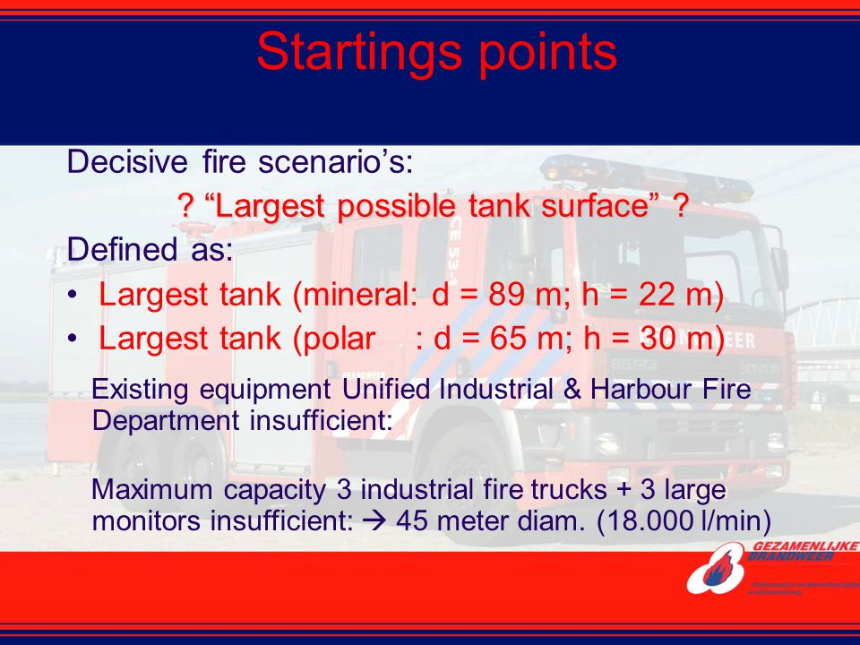 """Startings points Decisive fire scenario's: ? """"Largest possible tank surface"""" ? Defined as: Largest tank (mineral: d = 89 m; h = 22 m) Largest tank (po"""