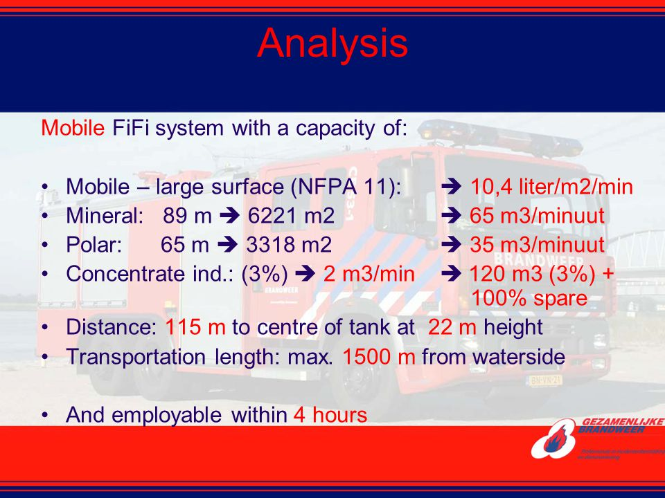 Analysis Mobile FiFi system with a capacity of: Mobile – large surface (NFPA 11):  10,4 liter/m2/min Mineral: 89 m  6221 m2  65 m3/minuut Polar: 65