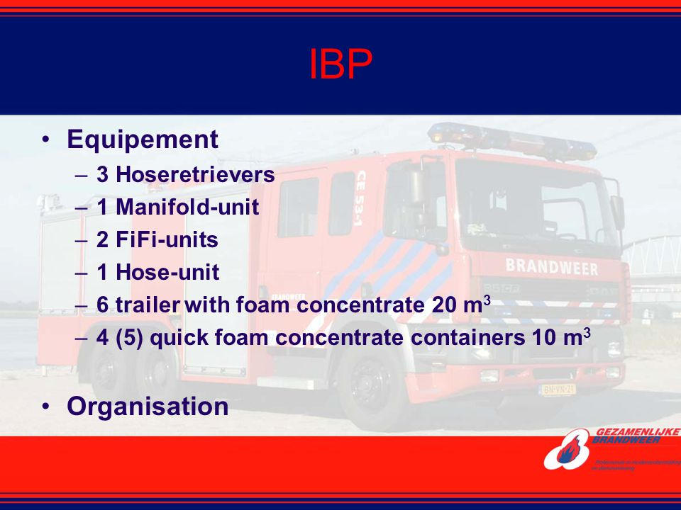 IBP Equipement –3 Hoseretrievers –1 Manifold-unit –2 FiFi-units –1 Hose-unit –6 trailer with foam concentrate 20 m 3 –4 (5) quick foam concentrate con
