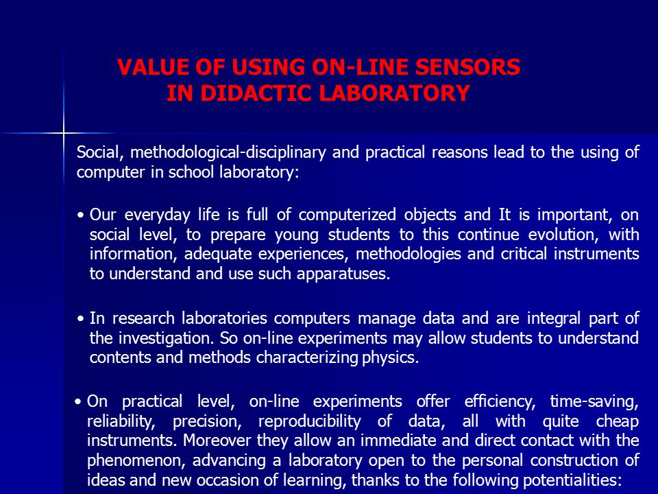 VALUE OF USING ON-LINE SENSORS IN DIDACTIC LABORATORY Social, methodological-disciplinary and practical reasons lead to the using of computer in school laboratory: Our everyday life is full of computerized objects and It is important, on social level, to prepare young students to this continue evolution, with information, adequate experiences, methodologies and critical instruments to understand and use such apparatuses.