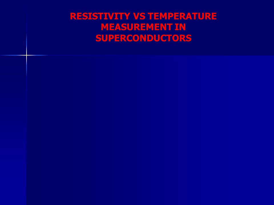 RESISTIVITY VS TEMPERATURE MEASUREMENT IN SUPERCONDUCTORS