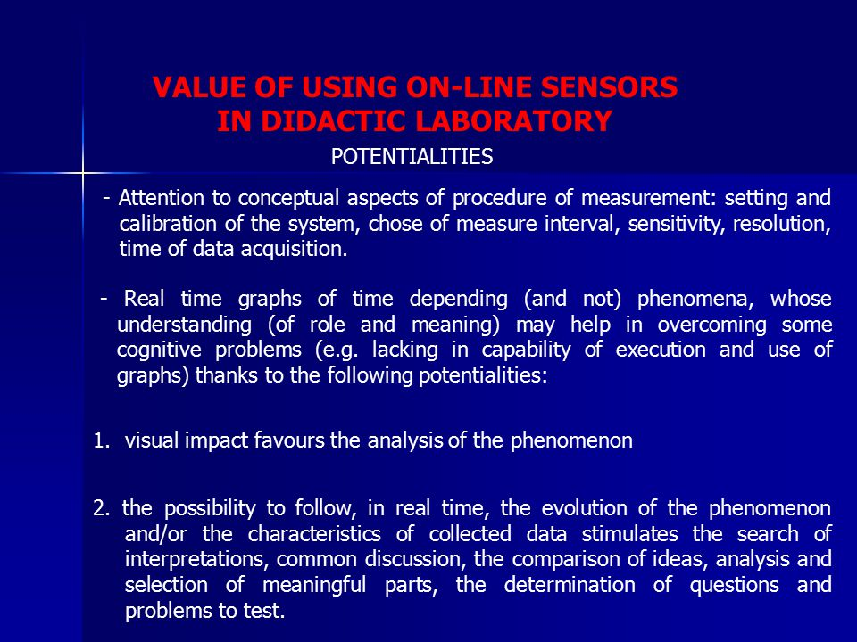 VALUE OF USING ON-LINE SENSORS IN DIDACTIC LABORATORY - Attention to conceptual aspects of procedure of measurement: setting and calibration of the system, chose of measure interval, sensitivity, resolution, time of data acquisition.