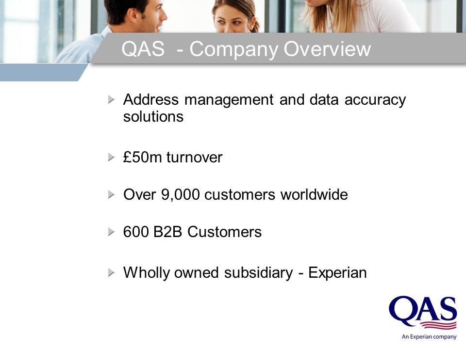 QAS - Company Overview Address management and data accuracy solutions £50m turnover Over 9,000 customers worldwide 600 B2B Customers Wholly owned subsidiary - Experian