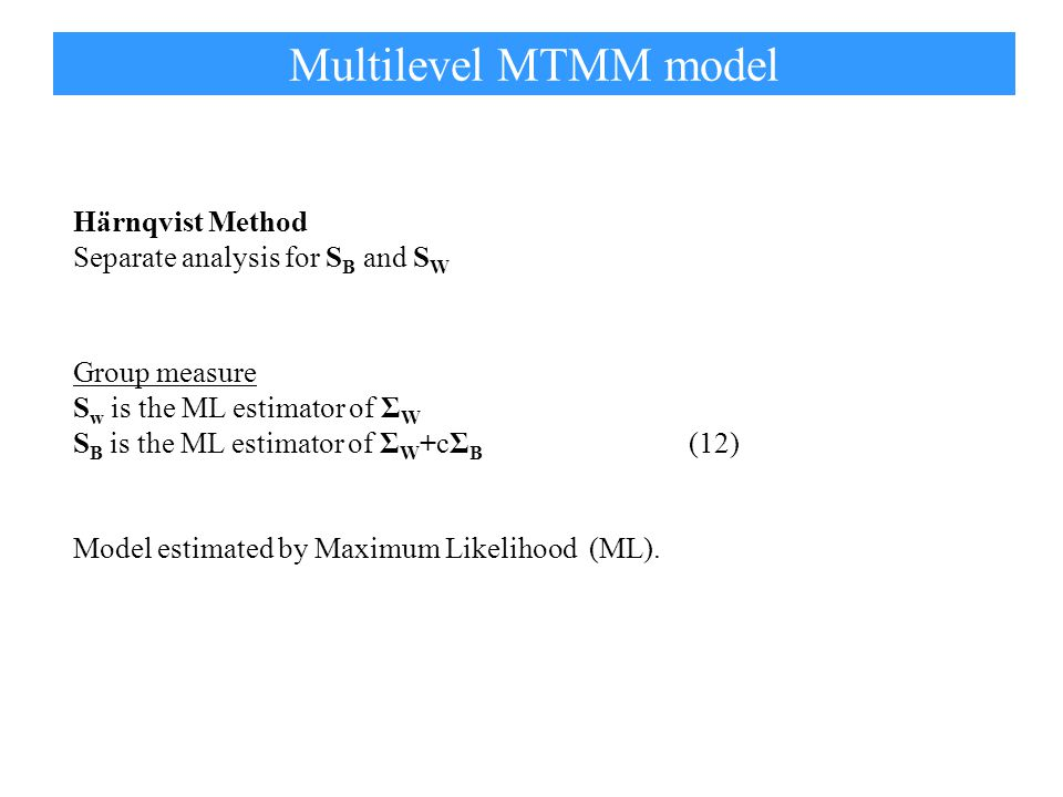 Härnqvist Method Separate analysis for S B and S W Group measure S w is the ML estimator of Σ W S B is the ML estimator of Σ W +cΣ B (12) Multilevel MTMM model Model estimated by Maximum Likelihood (ML).