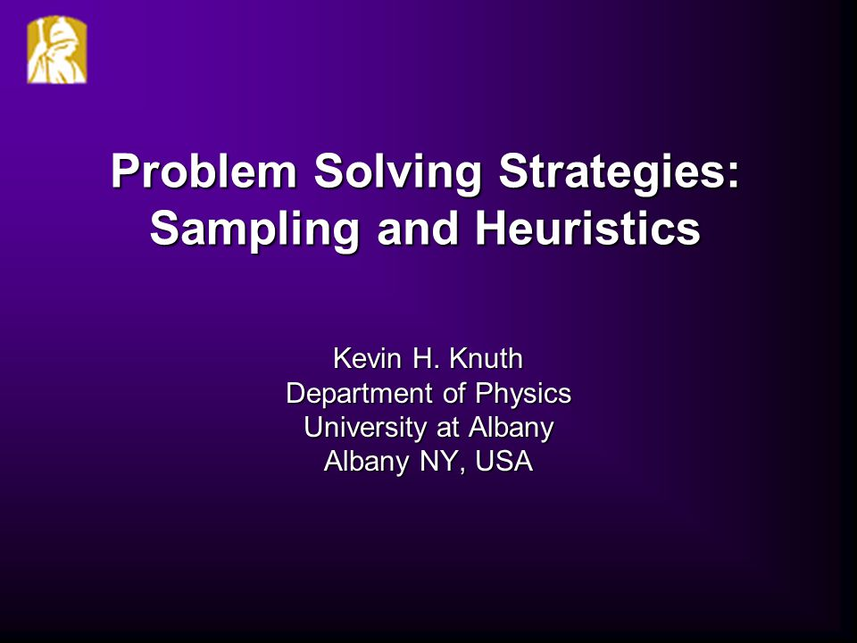 Kevin H. Knuth Department of Physics University at Albany Albany NY, USA Problem Solving Strategies: Sampling and Heuristics