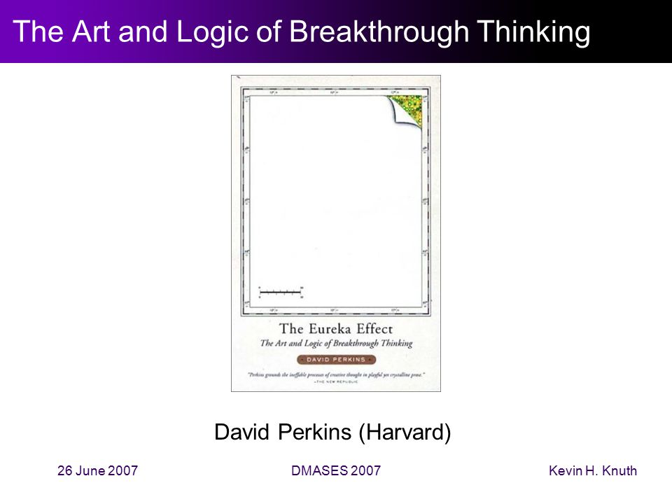 Kevin H. Knuth26 June 2007DMASES 2007 The Art and Logic of Breakthrough Thinking David Perkins (Harvard)